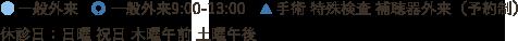 ●一般外来   ◎一般外来9:00-13:00   ▲手術 特殊検査 補聴器外来(予約制)_休診日:木曜午前 土曜午後 日曜 祝日